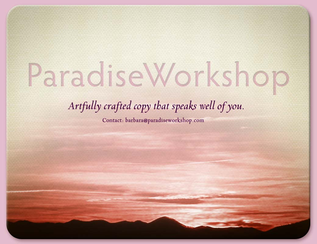 Paradise Workshop.  Artfully crafted copy that speaks well of you.  Contact: barbara@paradiseworkshop.com